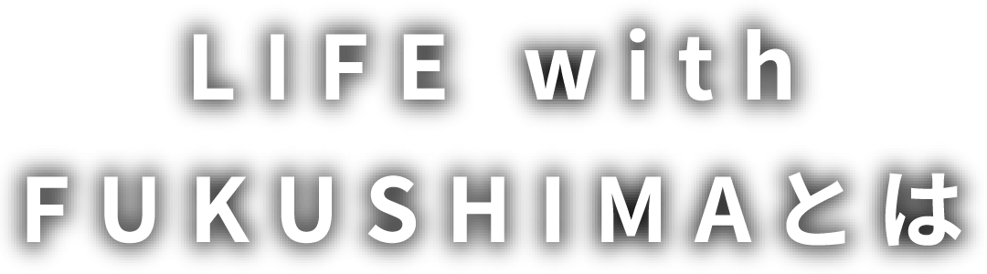 LIFE with FUKUSHIMAとは